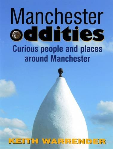 Manchester Oddities: Curious People and Places Around Manchester by Keith Warrender