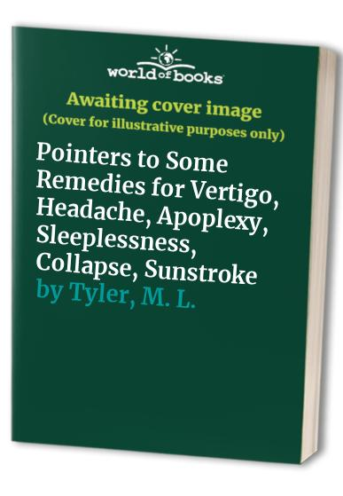 Pointers to Some Remedies for Vertigo, Headache, Apoplexy, Sleeplessness, Collapse, Sunstroke By M. L. Tyler