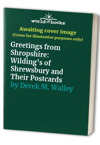 Greetings from Shropshire: Wilding's of Shrewsbury and Their Postcards By Derek M. Walley