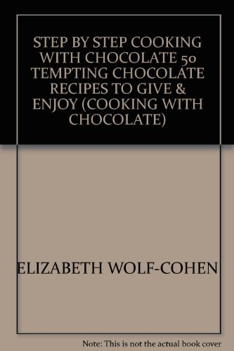 STEP BY STEP COOKING WITH CHOCOLATE 50 TEMPTING CHOCOLATE RECIPES TO GIVE & ENJOY (COOKING WITH CHOCOLATE) By ELIZABETH WOLF-COHEN