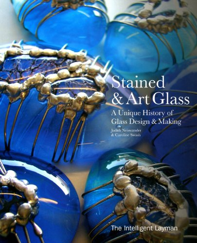 The Intelligent Layman's Book of Stained and Art Glass: A Unique History of Glass Design and Making By Judith A. Neiswander