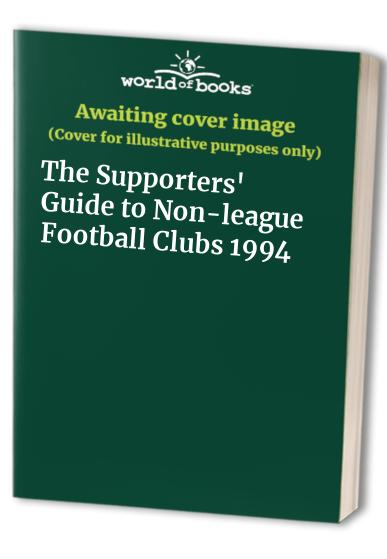 The Supporters' Guide to Non-league Football Clubs: 1994 by John Robinson