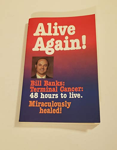 Alive Again!: Bill Banks, Terminal Cancer - 48 Hours to Live by Bill Banks