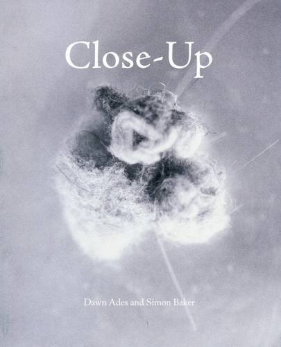 Close-Up - Proximity And De-Familiarisation In Art, Film And Photography by Simon Baker