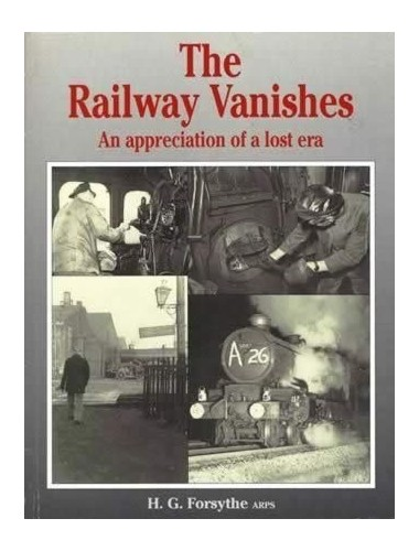 The Railway Vanishes: An Appreciation of a Lost Era by H.G. Forsythe
