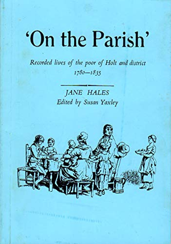On the Parish: Recorded Lives of the Poor of Holt and District, 1780-1835 By Jane Hales