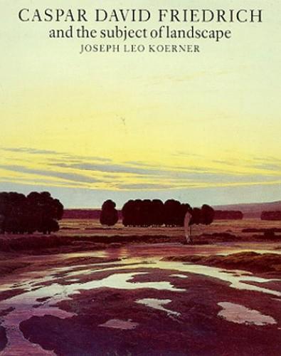 Caspar David Friedrich and the Subject of Landscape By Joseph Leo Koerner