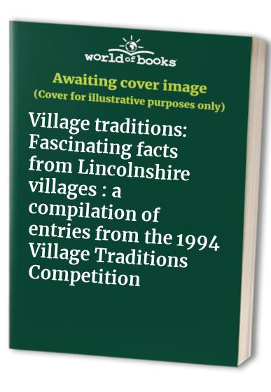 Village traditions: Fascinating facts from Lincolnshire villages : a compilation of entries from the 1994 Village Traditions Competition