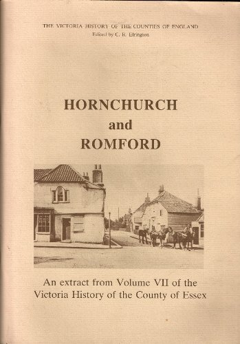 Hornchurch and Romford: An Extract from Volume VII of the Victoria History of of the County of Essex Originally Published in 1978 for the University of London Institute of Historical Research