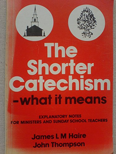 The Shorter Catechism - What it Means: Explanatory Notes for Ministers and Sunday School Teachers