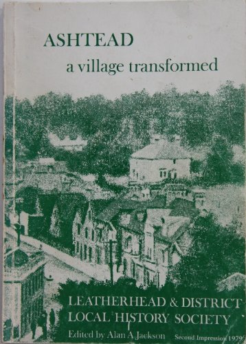 Ashtead, a village transformed: A history of Ashtead from the earliest times to the present day By Alan A. Jackson
