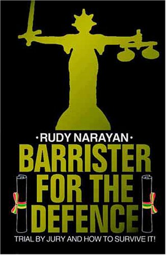 BARRISTER FOR THE DEFENCE: Trial by Jury and How to Survive It! By Rudy Narayan