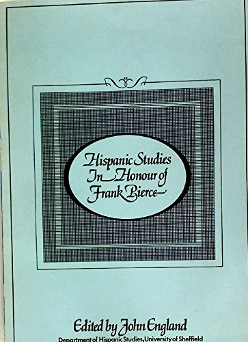 Hispanic studies in honour of Frank Pierce: Presented by former and present members of the Department of Hispanic Studies in the University of Sheffield By John England