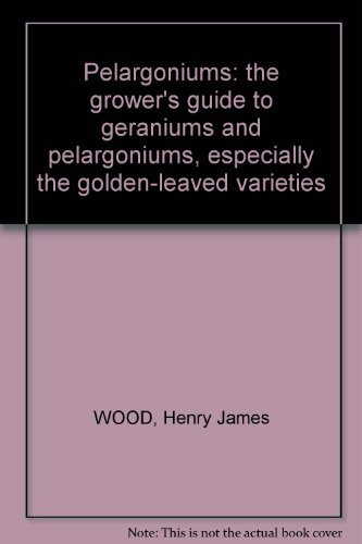 Pelargoniums; The Growers Guide to Geraniums and Pelargoniums, Especially the Golden-Leaved Varieties By Henry James Wood