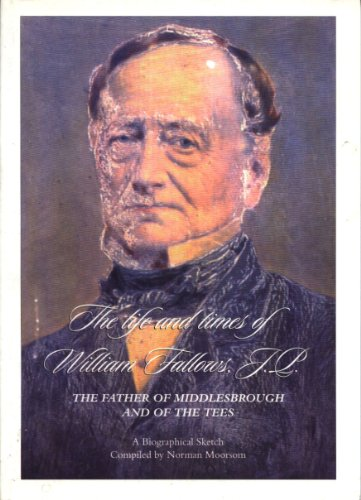 The Life and Times of William Fallows, J.P., the Father of Middlesbrough and of the Tees: A Biographical  Sketch By Norman Moorsom