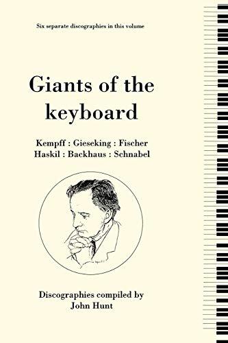 Giants of the Keyboard, 6 Discographies Wilhelm Kempff, Walter Gieseking, Edwin Fischer, Clara Haskil, Wilhelm Backhaus, Artur Schnabel By John Hunt