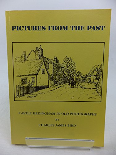 Pictures from the past: Castle Hedingham in old photographs : a collection of old photographs showing village views and people from byegone days By Charles James Bird