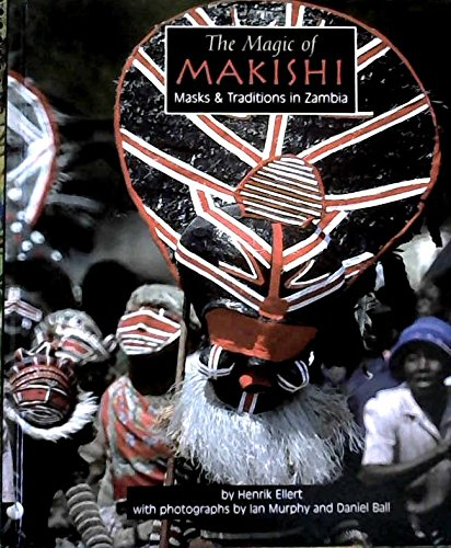 The Magic of Makishi: Masks & Traditions in Zambia Hardcover – Jan 2005 by