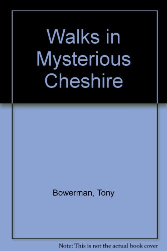 Walks in Mysterious Cheshire: Fifteen Walks Through Cheshire's Historic Countryside By Tony Bowerman