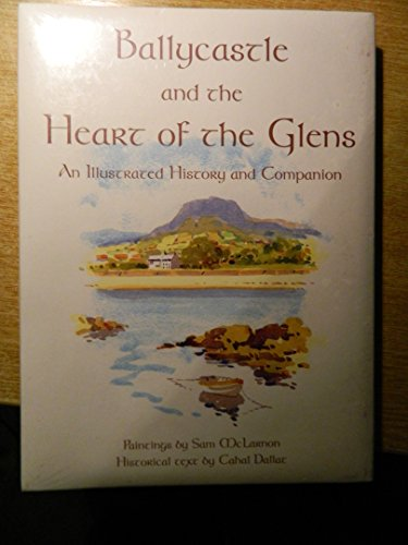 Ballycastle and the Heart of the Glens: An Illustrated History and Companion by Cahal Dallat