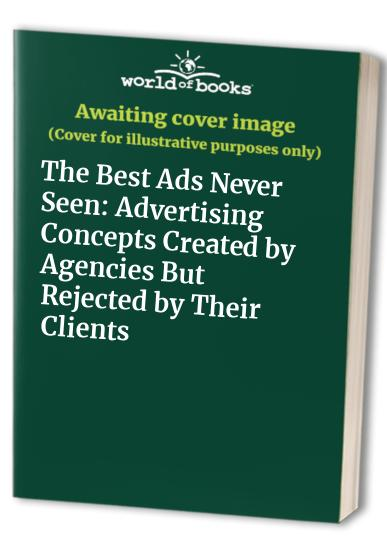 The Best Ads Never Seen: Advertising Concepts Created by Agencies But Rejected by Their Clients Edited by Marcel Knobil