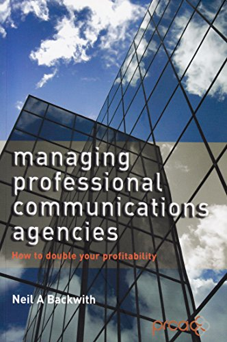 Managing Professional Communications Agencies: How to Make the Margin That Your Firm Deserves by Neil A. Bachurth
