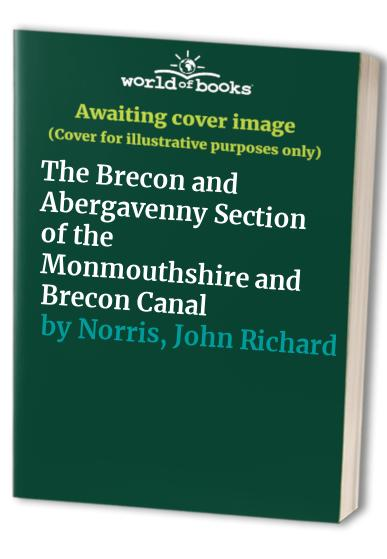 The Brecon and Abergavenny Section of the Monmouthshire and Brecon Canal by John Richard Norris