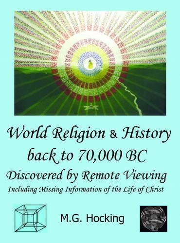 World Religion & History Back to 70,000 BC. Discovered by Remote Viewing By M. G. Hocking