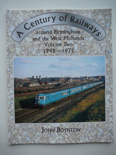 A Century of Railways Around Birmingham and the West Midlands: 1948-72 v. 2 By John Boynton