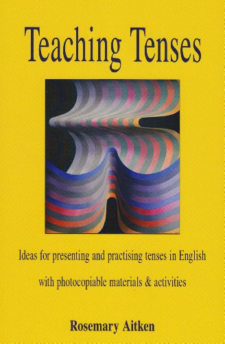 Teaching Tenses: Ideas for Presenting and Practising Tenses in English By Rosemary Aitken