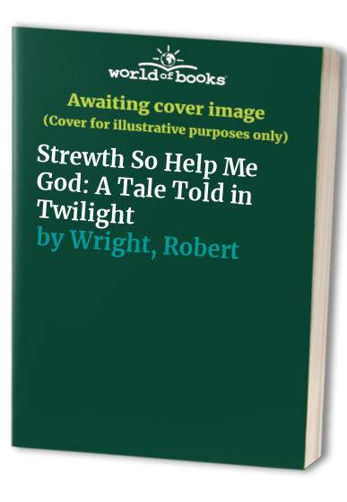 Strewth So Help Me God By Robert Wright