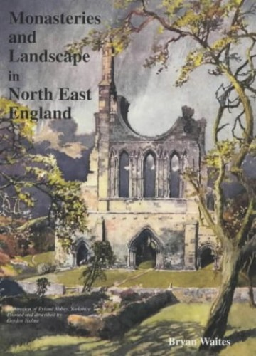 Monasteries and Landscape in North East England By Bryan Waites