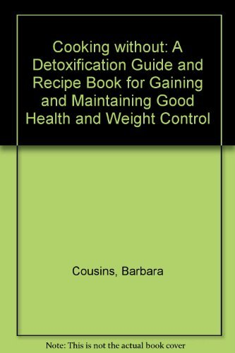 Cooking without: A Detoxification Guide and Recipe Book for Gaining and Maintaining Good Health and Weight Control By Barbara Cousins