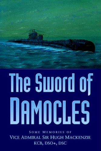 The Sword of Damocles: Some Memories of Vice Admiral Sir Hugh Mackenzie KCB DSO DSC By Sir Hugh Mackenzie