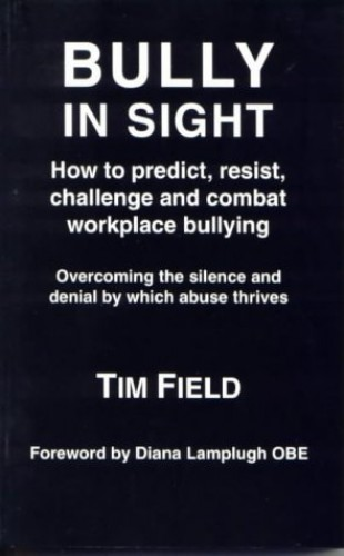 Bully in Sight: How to predict, resist, challenge and combat workplace bullying - Overcoming the silence and denial by which abuse thrives By Tim Field