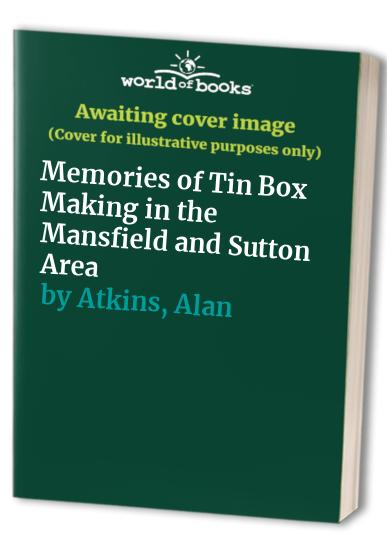 Memories of Tin Box Making in the Mansfield and Sutton Area By Alan Plowright