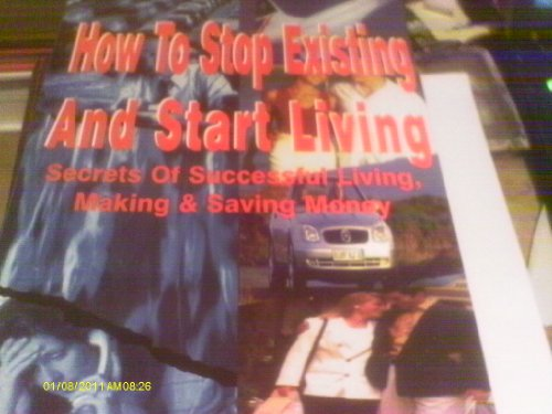 How to Stop Existing and Start Living: Secrets of Successful Living, Making and Saving Money By Vince Stanzione