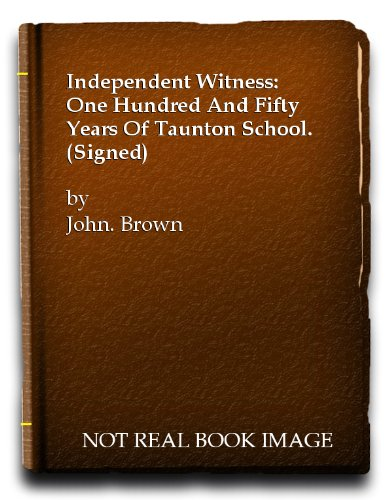 INDEPENDENT WITNESS: ONE HUNDRED AND FIFTY YEARS OF TAUNTON SCHOOL. (SIGNED). By John. Brown