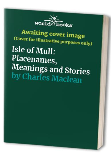 Isle of Mull: Placenames, Meanings and Stories By Charles Maclean