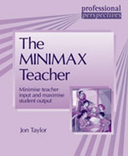 The Minimax Teacher: Minimise Teacher Input and Maximise Student Output (Professional Perspectives) By Jon Taylor