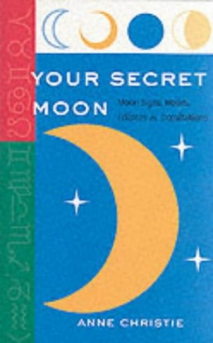 Your Secret Moon: Moon Signs, Nodes, Eclipses and Occultations by Anne Christie