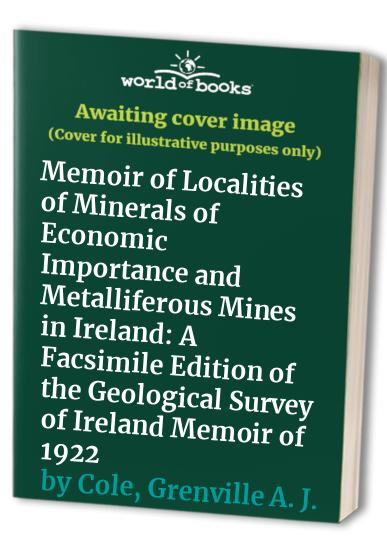 Memoir of Localities of Minerals of Economic Importance and Metalliferous Mines in Ireland By Grenville A. J. Cole