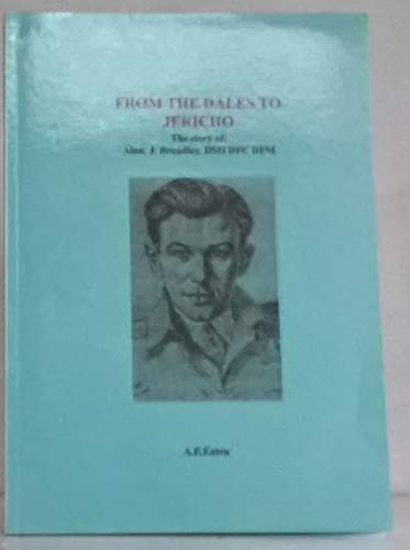 From the Dales to Jericho: The Story of Alan Broadley DSO, DFC, DFM By Anthony Edward Eaton