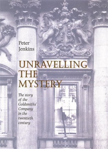 Unravelling the Mystery - The Story of the Goldsmiths' Company in the 20th Century By Peter Jenkins