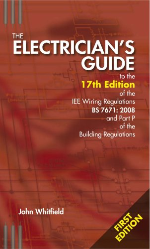 The Electricians Guide to the 17th Edition of the IEE Wiring Regulations BS7671:2008 and Part P of the Building Regulations by John F. Whitfield