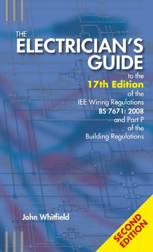 The Electrician's Guide to the 17th Edition of the IEE Wiring Regulations BS 7671:2008 and Part P of the Building Regulations by John F. Whitfield