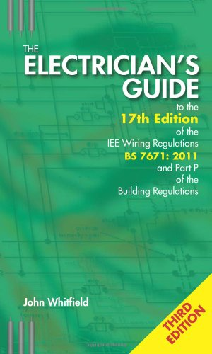 The Electrician's Guide to the 17th Edition of the IEE Wiring Regulations BS 7671:2011 and Part P of the Building Regulations, 3rd ed By John F. Whitfield