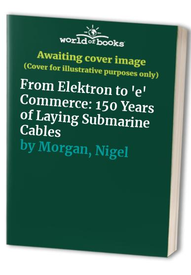 From Elektron to 'e' Commerce: 150 Years of Laying Submarine Cables by Stewart Ash
