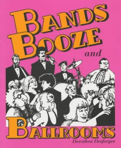 Bands, Booze and Ballrooms By Dorothea Desforges