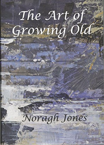 The Art of Growing Old: Stories We Tell About Old Age By Noragh Elizabeth Jones